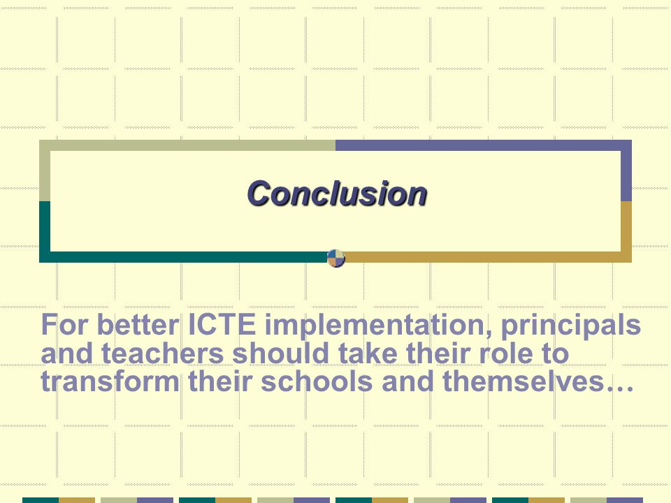 Conclusion For better ICTE implementation, principals and teachers should take their role to transform their schools and themselves …