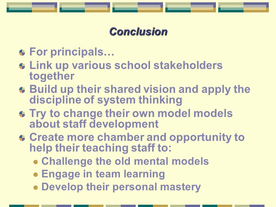 Conclusion For principals … Link up various school stakeholders together Build up their shared vision and apply the discipline of system thinking Try