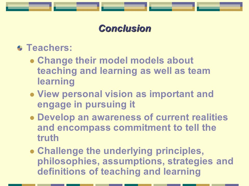 Conclusion Teachers: Change their model models about teaching and learning as well as team learning View personal vision as important and engage in pu