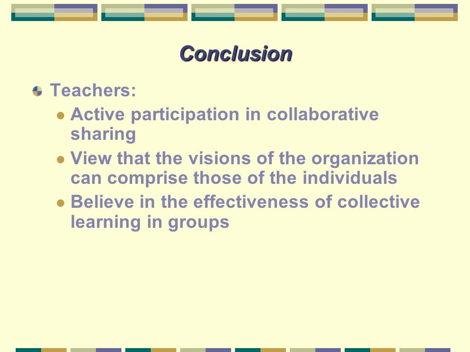 Conclusion Teachers: Active participation in collaborative sharing View that the visions of the organization can comprise those of the individuals Bel