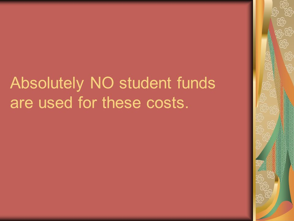 Absolutely NO student funds are used for these costs.
