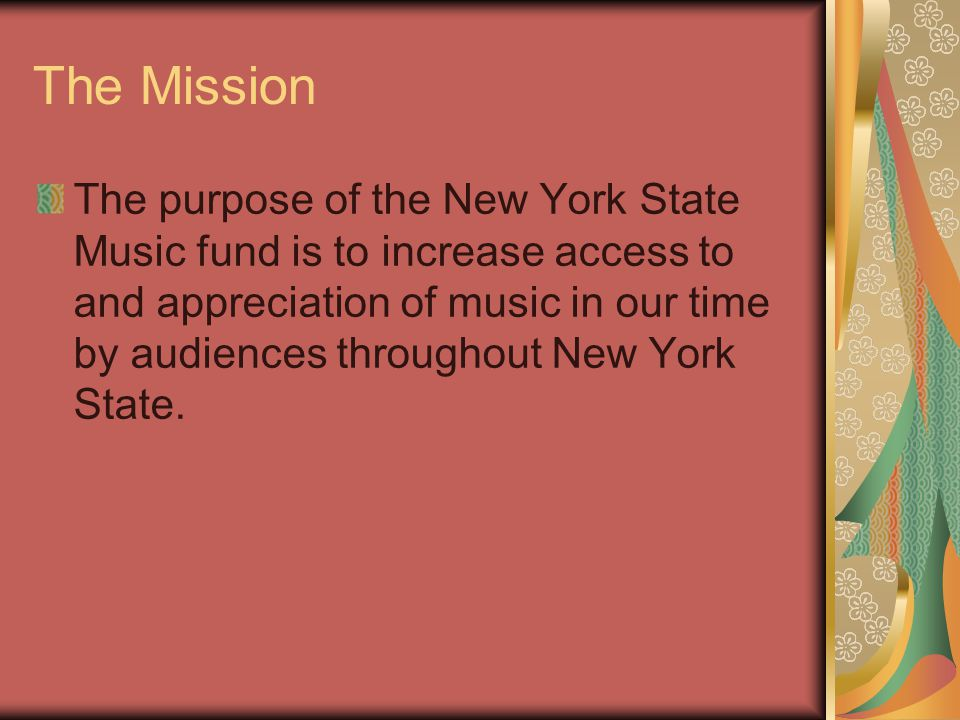 The Mission The purpose of the New York State Music fund is to increase access to and appreciation of music in our time by audiences throughout New Yo