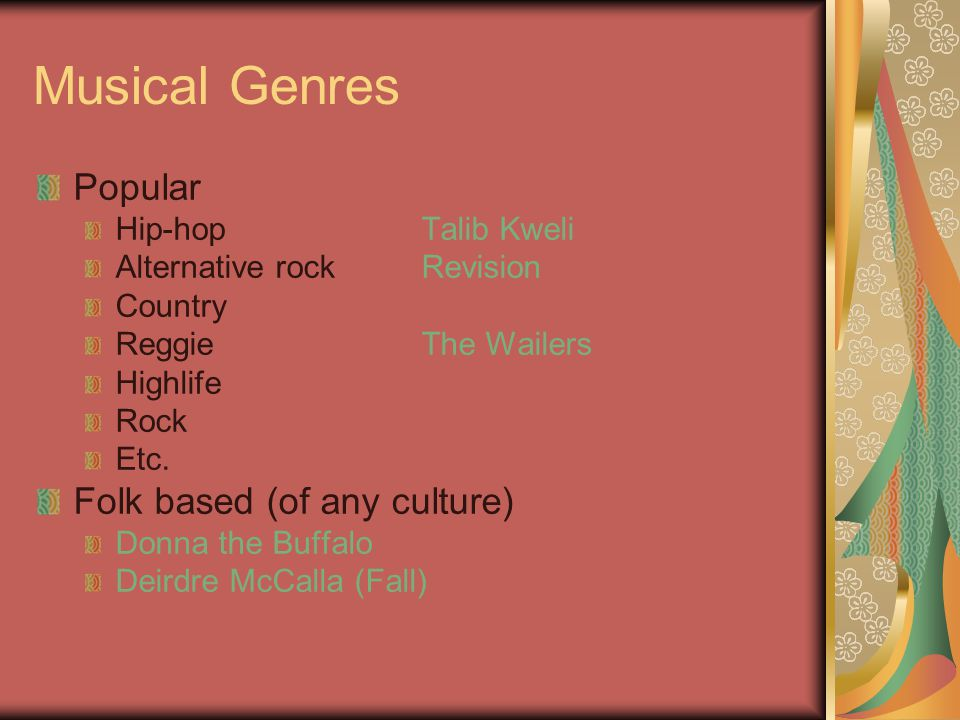 Musical Genres Popular Hip-hop Talib Kweli Alternative rockRevision Country ReggieThe Wailers Highlife Rock Etc. Folk based (of any culture) Donna the