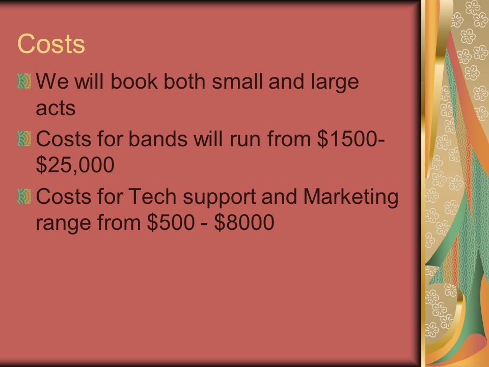 Costs We will book both small and large acts Costs for bands will run from $1500- $25,000 Costs for Tech support and Marketing range from $500 - $8000