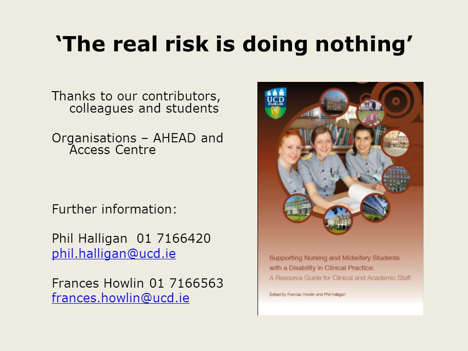 'The real risk is doing nothing' Thanks to our contributors, colleagues and students Organisations – AHEAD and Access Centre Further information: Phil Halligan 01 7166420 phil.halligan@ucd.ie Frances Howlin 01 7166563 frances.howlin@ucd.ie