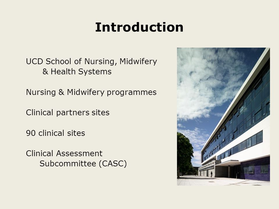 Introduction UCD School of Nursing, Midwifery & Health Systems Nursing & Midwifery programmes Clinical partners sites 90 clinical sites Clinical Assessment Subcommittee (CASC)