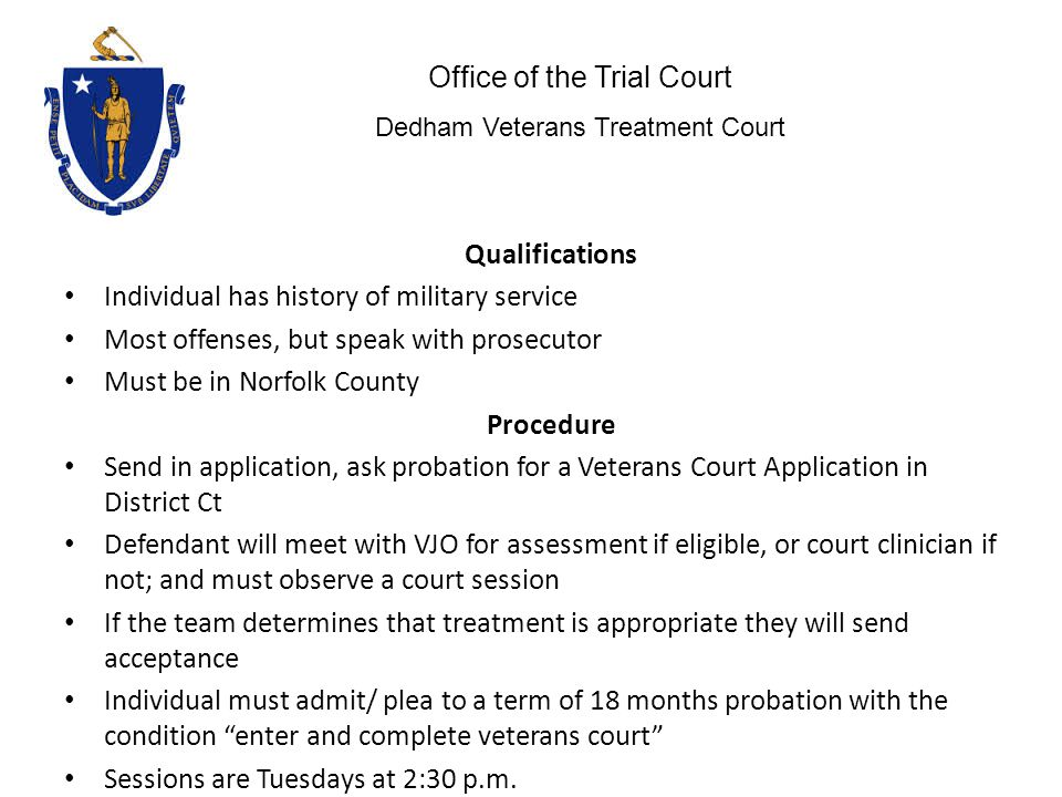 Qualifications Individual has history of military service Most offenses, but speak with prosecutor Must be in Norfolk County Procedure Send in application, ask probation for a Veterans Court Application in District Ct Defendant will meet with VJO for assessment if eligible, or court clinician if not; and must observe a court session If the team determines that treatment is appropriate they will send acceptance Individual must admit/ plea to a term of 18 months probation with the condition enter and complete veterans court Sessions are Tuesdays at 2:30 p.m.
