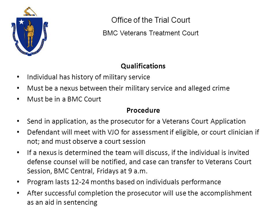 Qualifications Individual has history of military service Must be a nexus between their military service and alleged crime Must be in a BMC Court Procedure Send in application, as the prosecutor for a Veterans Court Application Defendant will meet with VJO for assessment if eligible, or court clinician if not; and must observe a court session If a nexus is determined the team will discuss, if the individual is invited defense counsel will be notified, and case can transfer to Veterans Court Session, BMC Central, Fridays at 9 a.m.