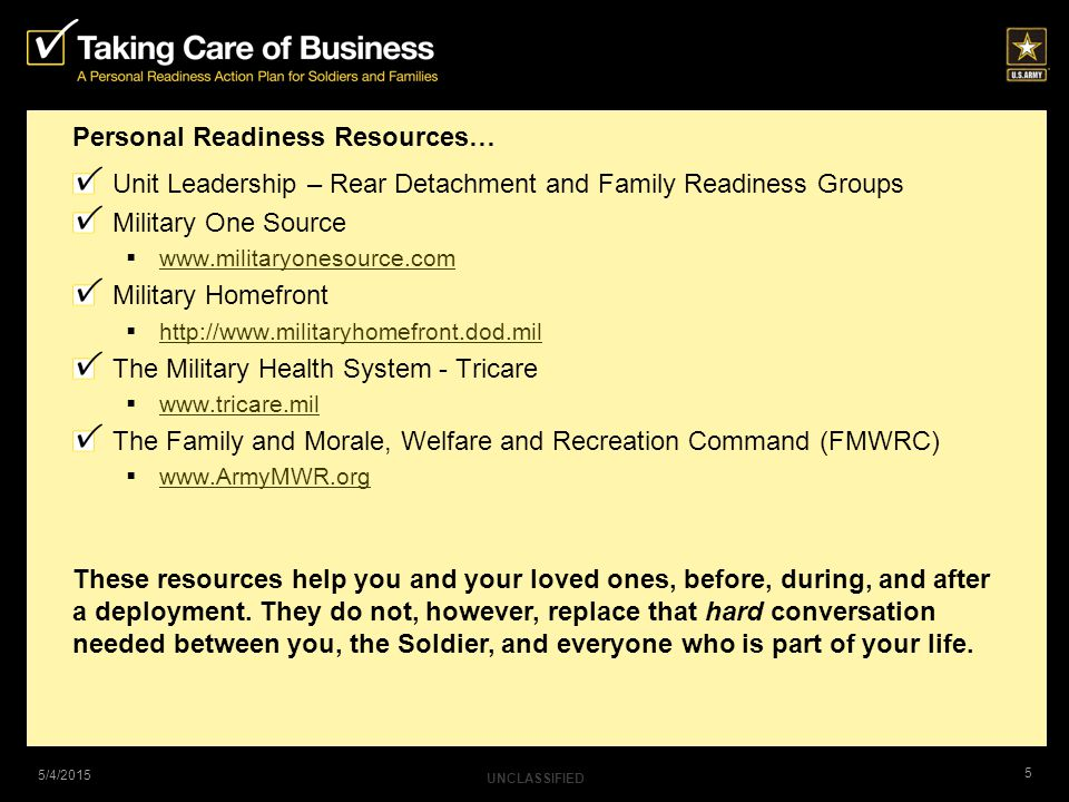 UNCLASSIFIED 5 5/4/2015 Personal Readiness Resources… Unit Leadership – Rear Detachment and Family Readiness Groups Military One Source  www.militaryonesource.com www.militaryonesource.com Military Homefront  http://www.militaryhomefront.dod.mil http://www.militaryhomefront.dod.mil The Military Health System - Tricare  www.tricare.mil www.tricare.mil The Family and Morale, Welfare and Recreation Command (FMWRC)  www.ArmyMWR.org www.ArmyMWR.org These resources help you and your loved ones, before, during, and after a deployment.