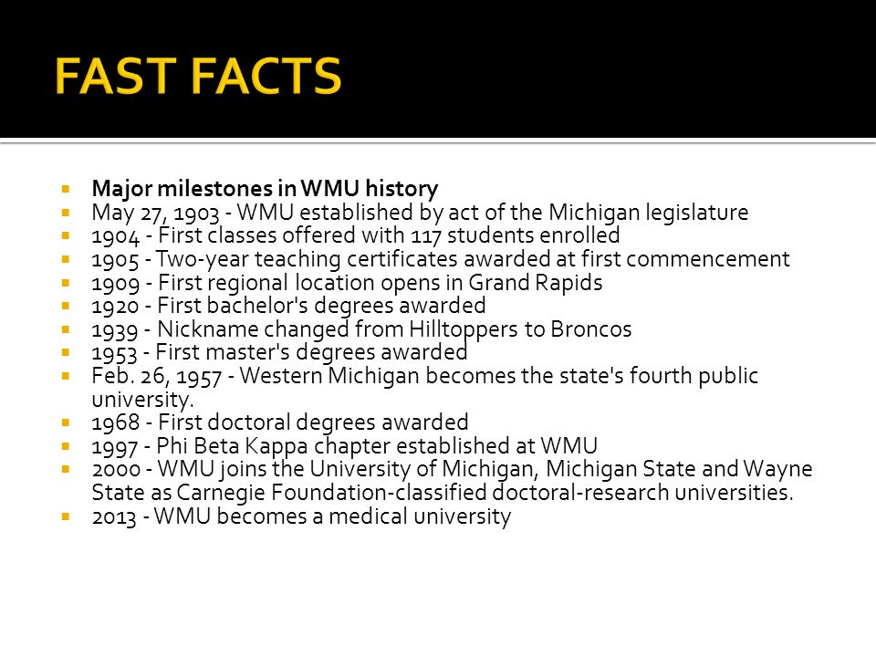  Major milestones in WMU history  May 27, 1903 - WMU established by act of the Michigan legislature  1904 - First classes offered with 117 students