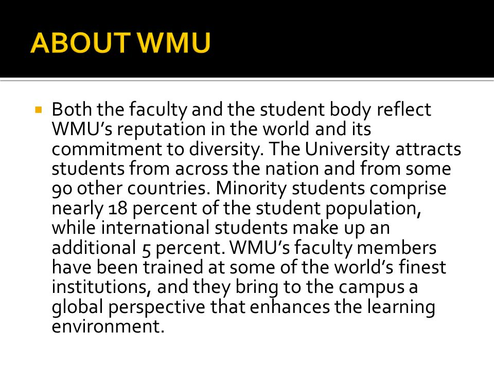  Both the faculty and the student body reflect WMU's reputation in the world and its commitment to diversity. The University attracts students from a