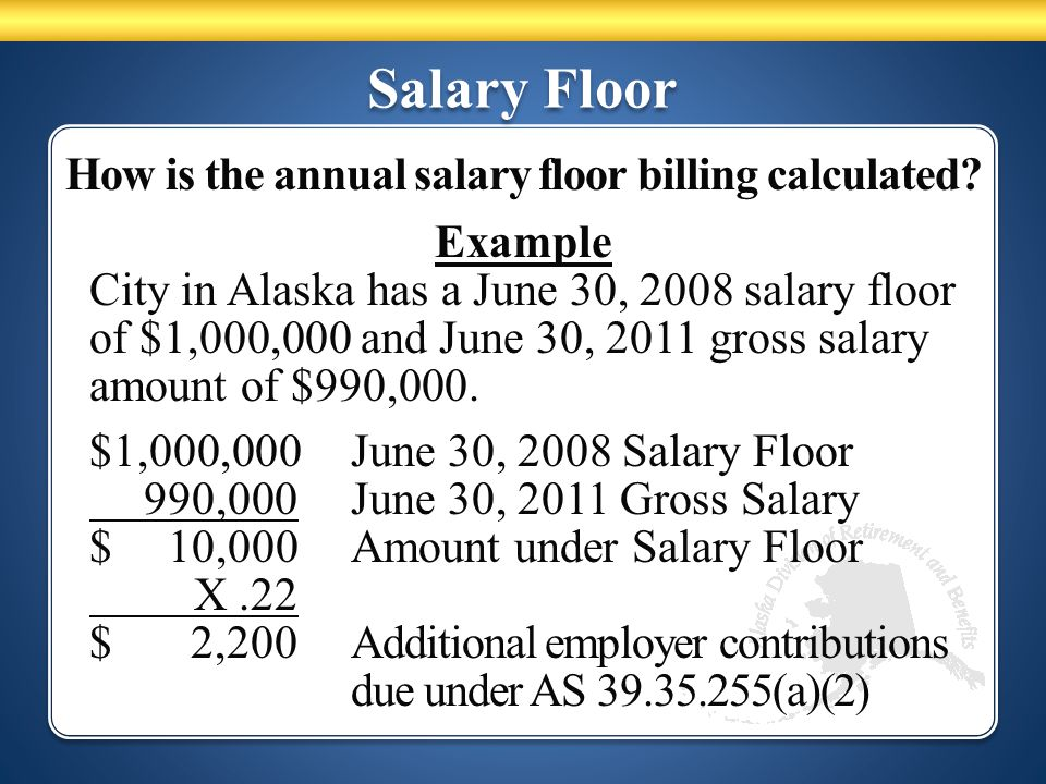 Salary Floor How is the annual salary floor billing calculated? Example City in Alaska has a June 30, 2008 salary floor of $1,000,000 and June 30, 201