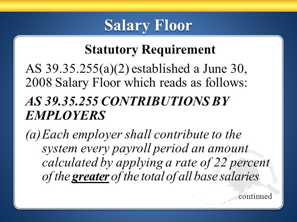 Salary Floor Statutory Requirement AS 39.35.255(a)(2) established a June 30, 2008 Salary Floor which reads as follows: AS 39.35.255 CONTRIBUTIONS BY E