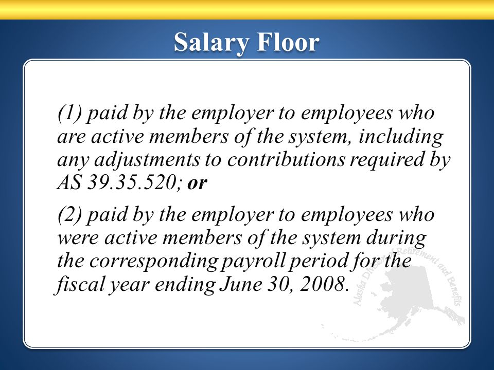 Salary Floor (1) paid by the employer to employees who are active members of the system, including any adjustments to contributions required by AS 39.