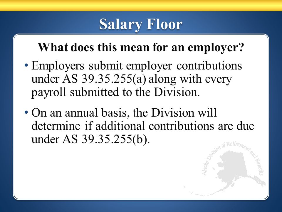 Salary Floor What does this mean for an employer? Employers submit employer contributions under AS 39.35.255(a) along with every payroll submitted to