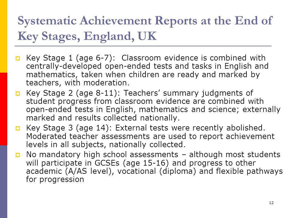 12 Systematic Achievement Reports at the End of Key Stages, England, UK  Key Stage 1 (age 6-7): Classroom evidence is combined with centrally-develop