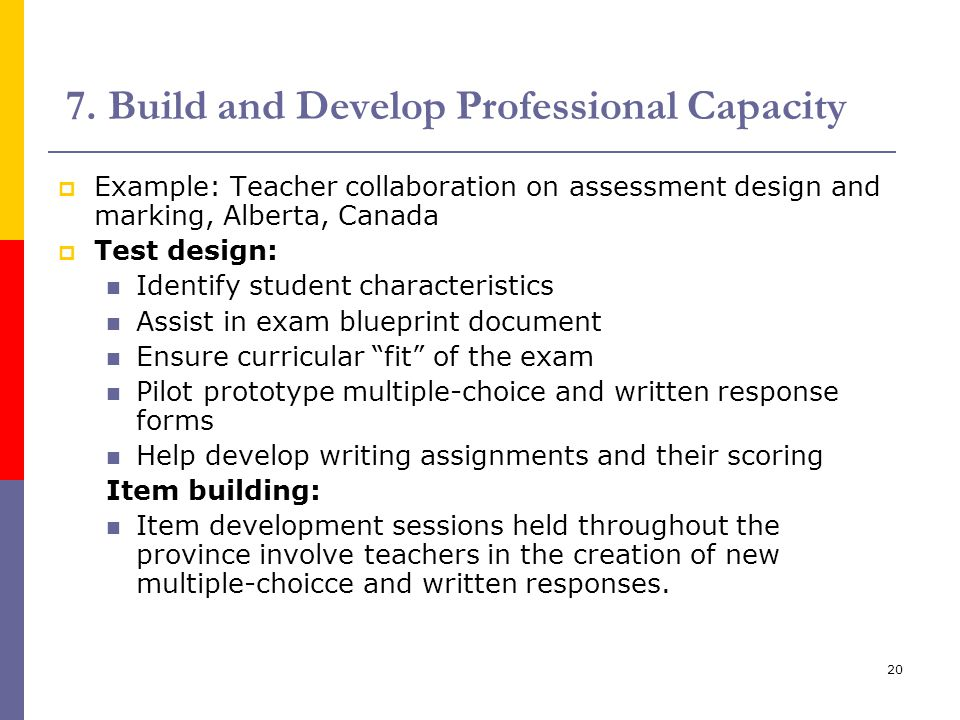20 7. Build and Develop Professional Capacity  Example: Teacher collaboration on assessment design and marking, Alberta, Canada  Test design: Identi