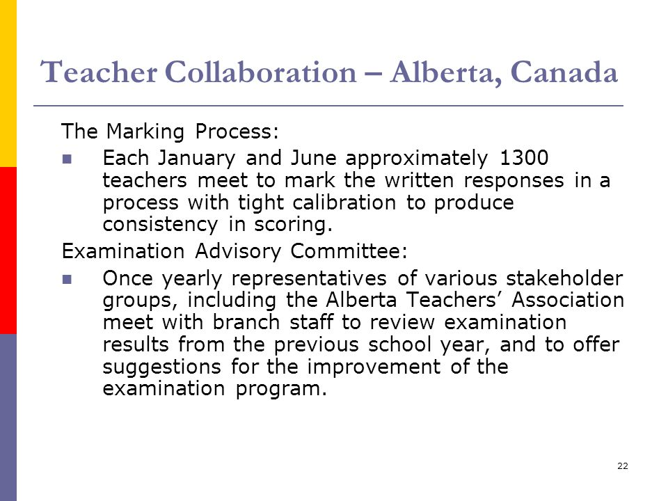 22 Teacher Collaboration – Alberta, Canada The Marking Process: Each January and June approximately 1300 teachers meet to mark the written responses i