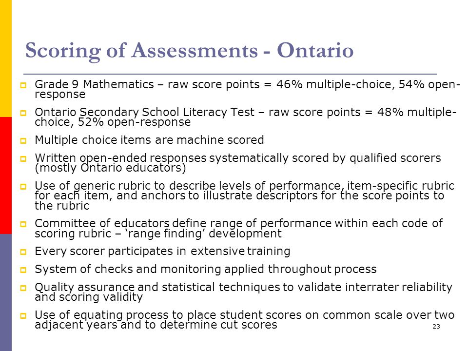 23 Scoring of Assessments - Ontario  Grade 9 Mathematics – raw score points = 46% multiple-choice, 54% open- response  Ontario Secondary School Lite