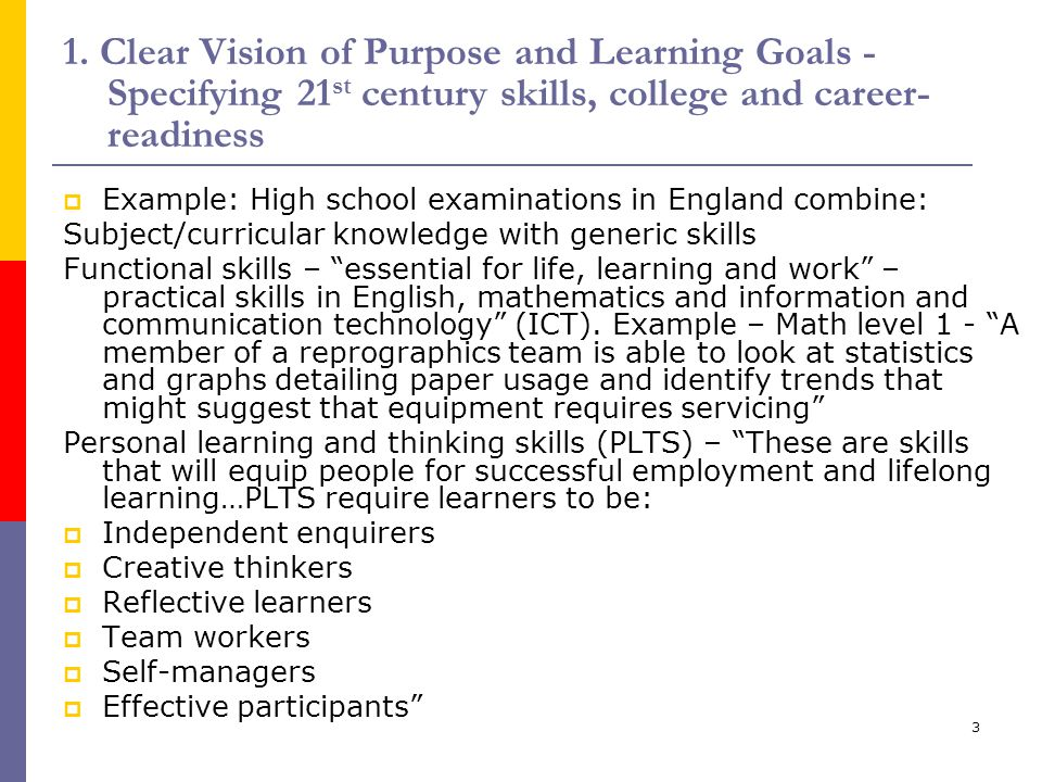 3 1. Clear Vision of Purpose and Learning Goals - Specifying 21 st century skills, college and career- readiness  Example: High school examinations i