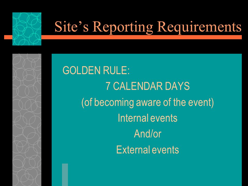 Site's Reporting Requirements GOLDEN RULE: 7 CALENDAR DAYS (of becoming aware of the event) Internal events And/or External events