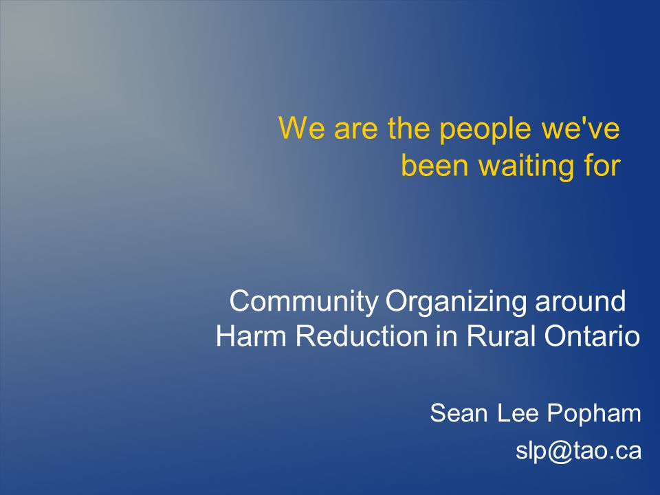 We are the people we ve been waiting for Community Organizing around Harm Reduction in Rural Ontario Sean Lee Popham slp@tao.ca