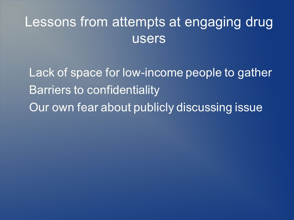 Lessons from attempts at engaging drug users Lack of space for low-income people to gather Barriers to confidentiality Our own fear about publicly discussing issue