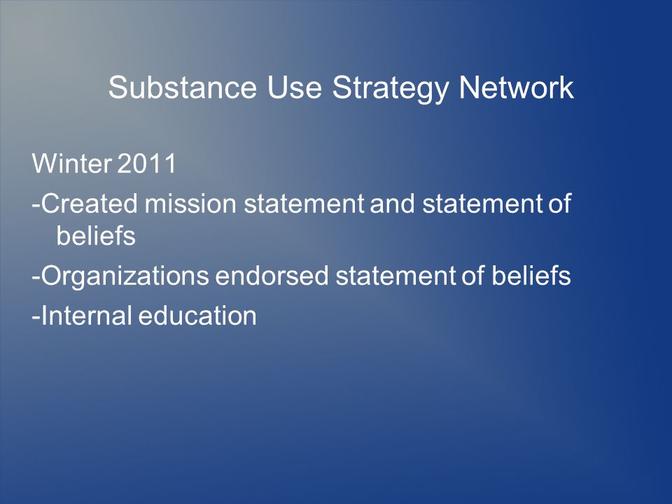 Substance Use Strategy Network Winter 2011 -Created mission statement and statement of beliefs -Organizations endorsed statement of beliefs -Internal education