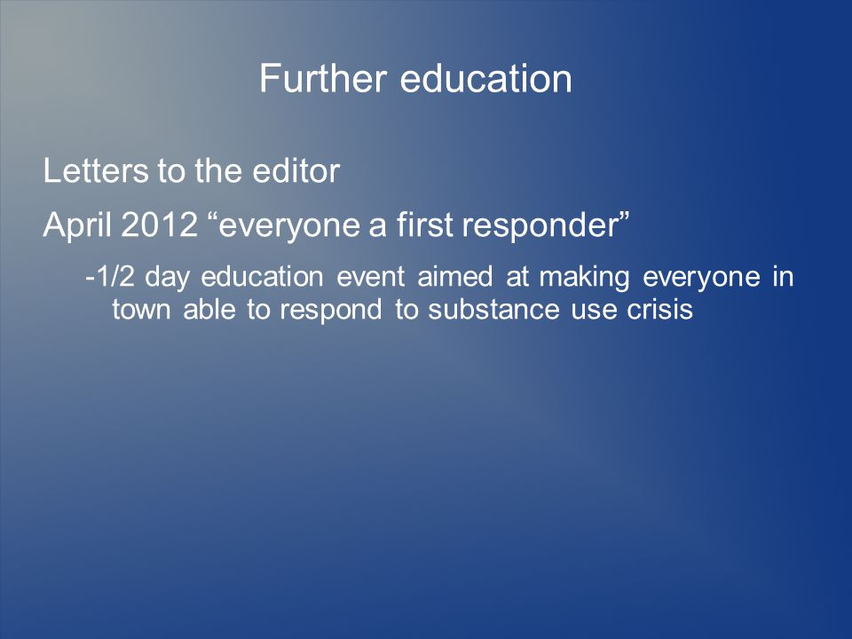 Further education Letters to the editor April 2012 everyone a first responder -1/2 day education event aimed at making everyone in town able to respond to substance use crisis