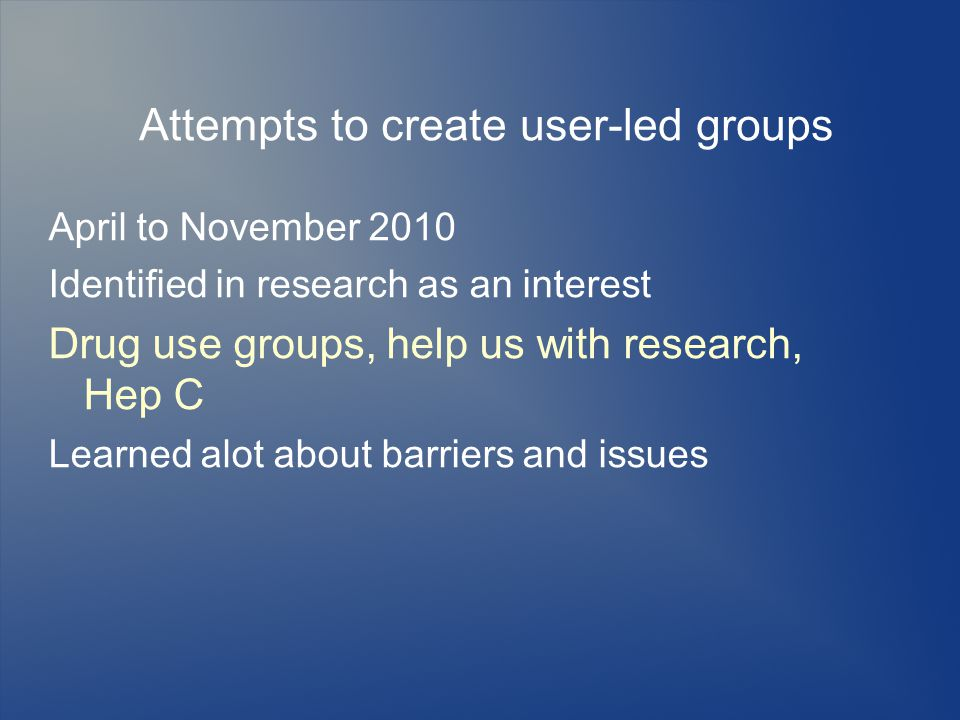 Attempts to create user-led groups April to November 2010 Identified in research as an interest Drug use groups, help us with research, Hep C Learned alot about barriers and issues