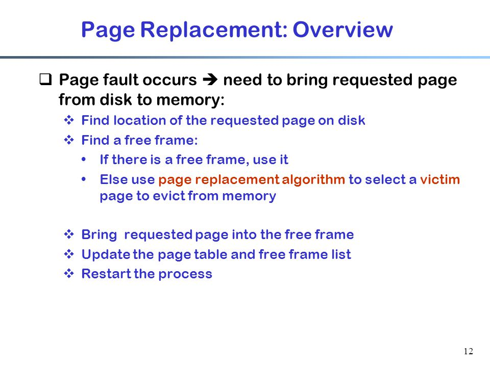12 Page Replacement: Overview  Page fault occurs  need to bring requested page from disk to memory:  Find location of the requested page on disk 