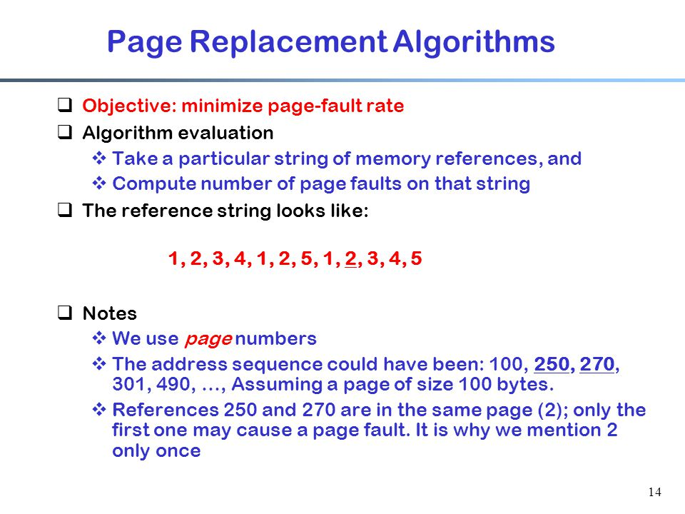 14 Page Replacement Algorithms  Objective: minimize page-fault rate  Algorithm evaluation  Take a particular string of memory references, and  Com