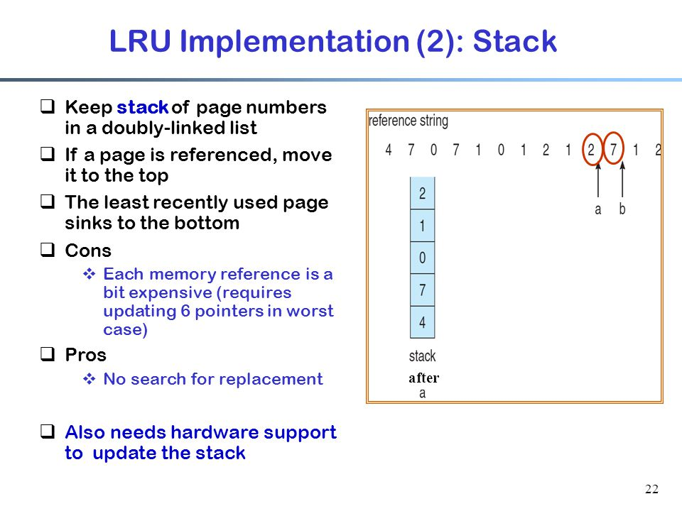 22 LRU Implementation (2): Stack  Keep stack of page numbers in a doubly-linked list  If a page is referenced, move it to the top  The least recent