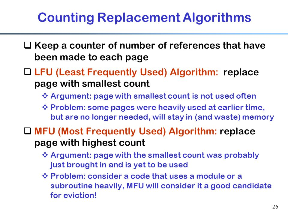 26 Counting Replacement Algorithms  Keep a counter of number of references that have been made to each page  LFU (Least Frequently Used) Algorithm: