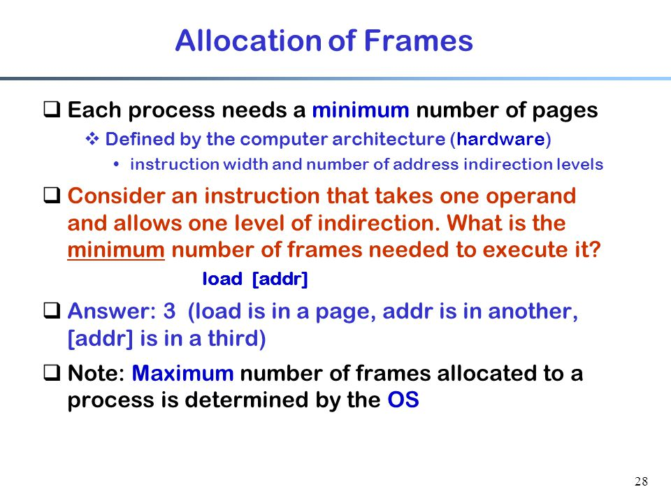 28 Allocation of Frames  Each process needs a minimum number of pages  Defined by the computer architecture (hardware) instruction width and number