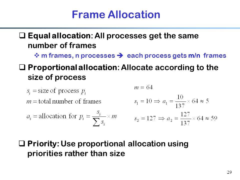 29 Frame Allocation  Equal allocation: All processes get the same number of frames  m frames, n processes  each process gets m/n frames  Proportio
