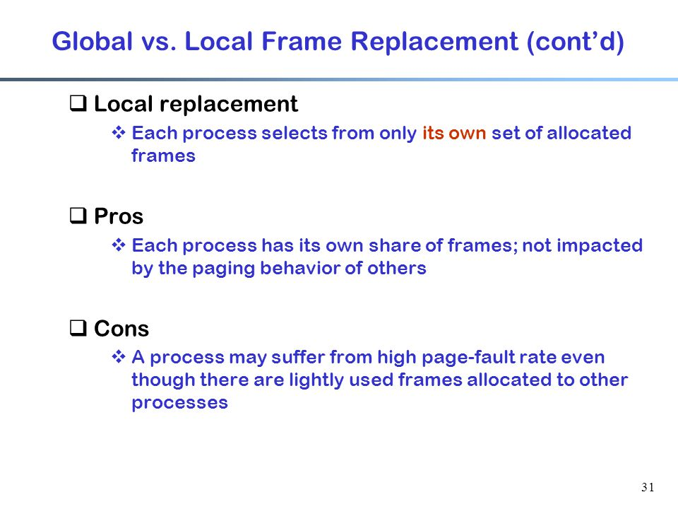 31 Global vs. Local Frame Replacement (cont'd)  Local replacement  Each process selects from only its own set of allocated frames  Pros  Each proc