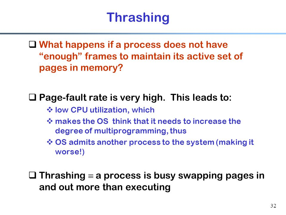 "32 Thrashing  What happens if a process does not have ""enough"" frames to maintain its active set of pages in memory?  Page-fault rate is very high."