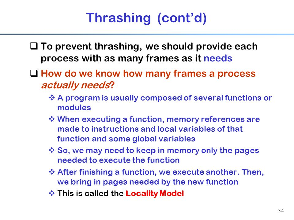 34 Thrashing (cont'd)  To prevent thrashing, we should provide each process with as many frames as it needs  How do we know how many frames a proces