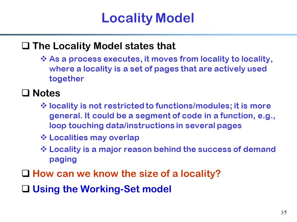35 Locality Model  The Locality Model states that  As a process executes, it moves from locality to locality, where a locality is a set of pages tha
