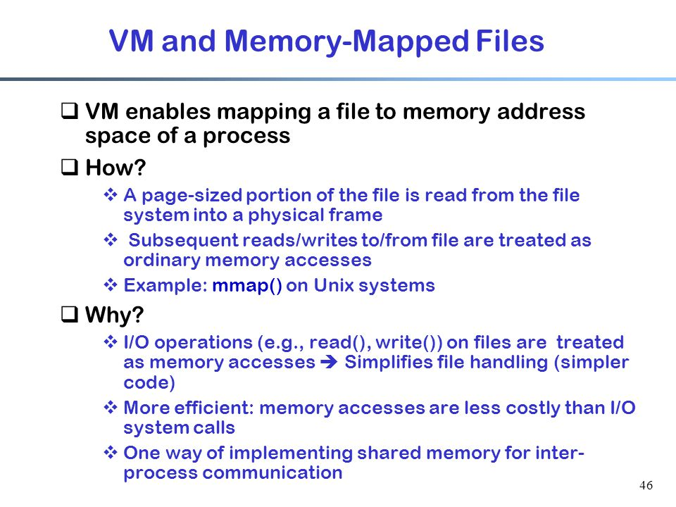 46 VM and Memory-Mapped Files  VM enables mapping a file to memory address space of a process  How?  A page-sized portion of the file is read from