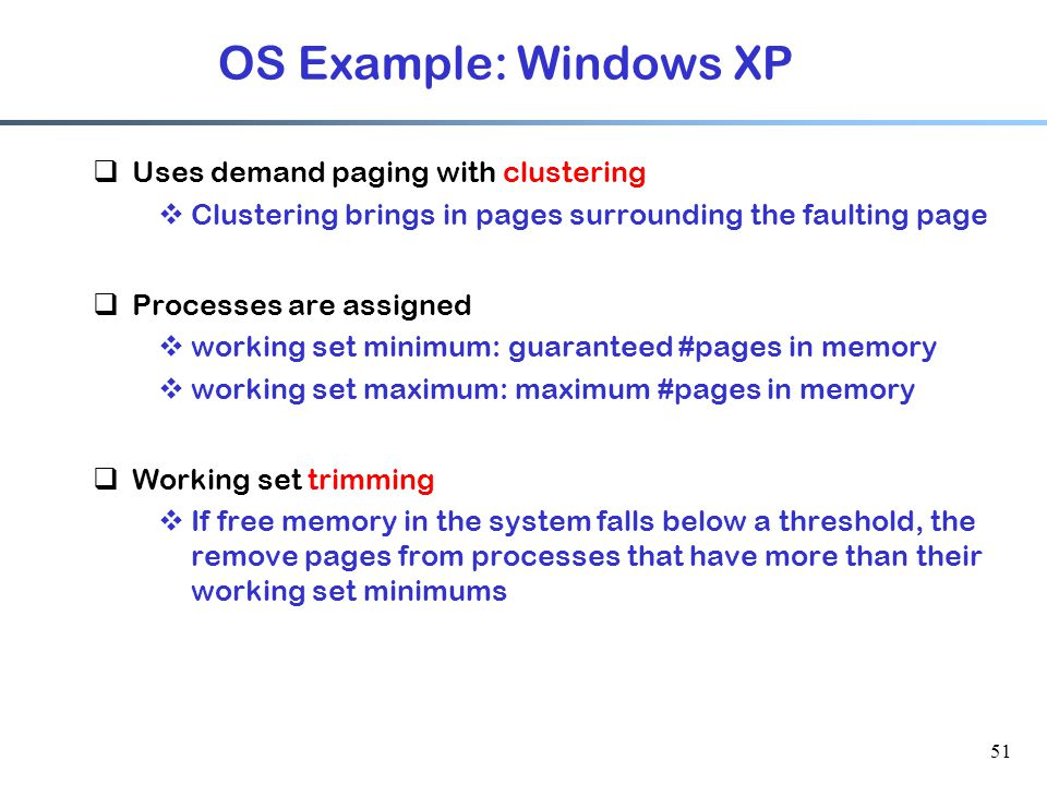 51 OS Example: Windows XP  Uses demand paging with clustering  Clustering brings in pages surrounding the faulting page  Processes are assigned  w