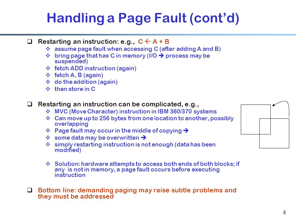 8  Restarting an instruction: e.g., C  A + B  assume page fault when accessing C (after adding A and B)  bring page that has C in memory (I/O  pr