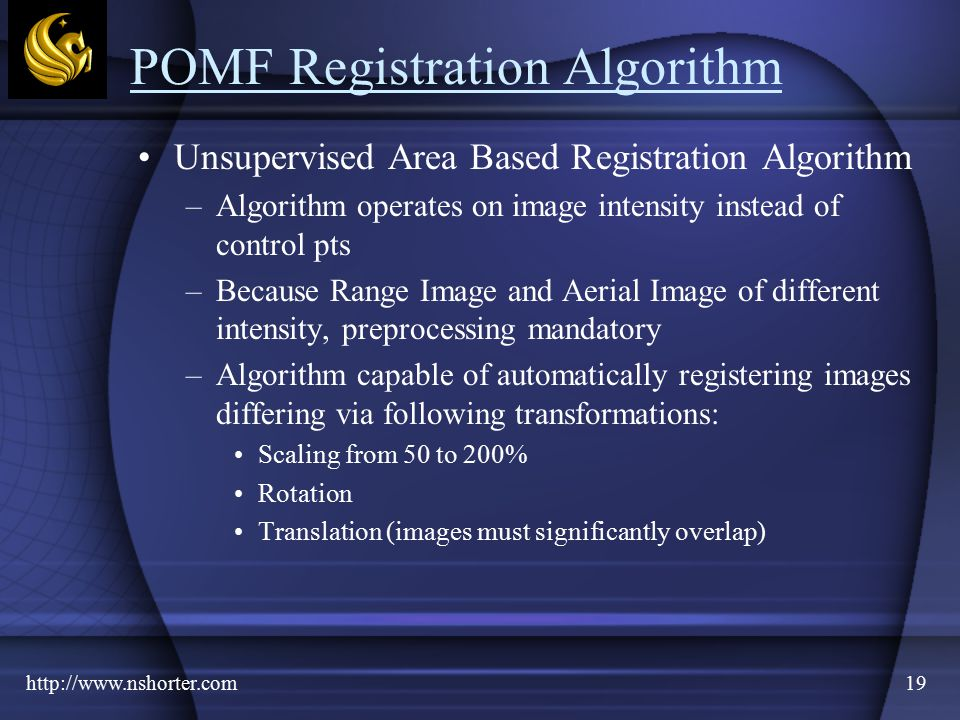 http://www.nshorter.com19 POMF Registration Algorithm Unsupervised Area Based Registration Algorithm –Algorithm operates on image intensity instead of control pts –Because Range Image and Aerial Image of different intensity, preprocessing mandatory –Algorithm capable of automatically registering images differing via following transformations: Scaling from 50 to 200% Rotation Translation (images must significantly overlap)