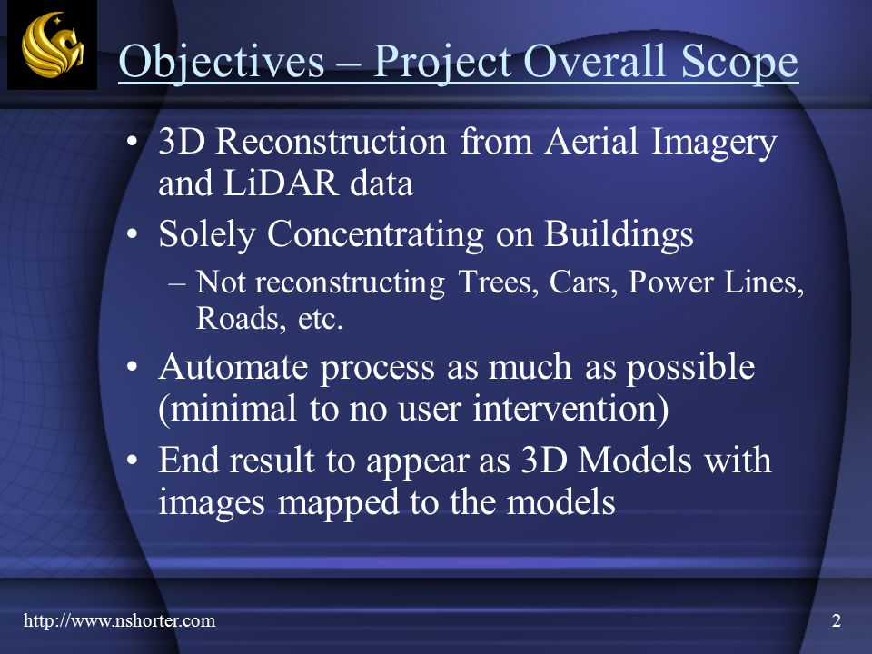 2 Objectives – Project Overall Scope 3D Reconstruction from Aerial Imagery and LiDAR data Solely Concentrating on Buildings –Not reconstructing Trees, Cars, Power Lines, Roads, etc.