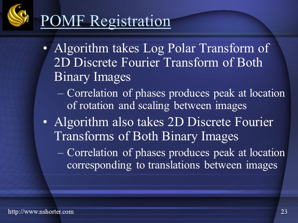 http://www.nshorter.com23 POMF Registration Algorithm takes Log Polar Transform of 2D Discrete Fourier Transform of Both Binary Images –Correlation of phases produces peak at location of rotation and scaling between images Algorithm also takes 2D Discrete Fourier Transforms of Both Binary Images –Correlation of phases produces peak at location corresponding to translations between images