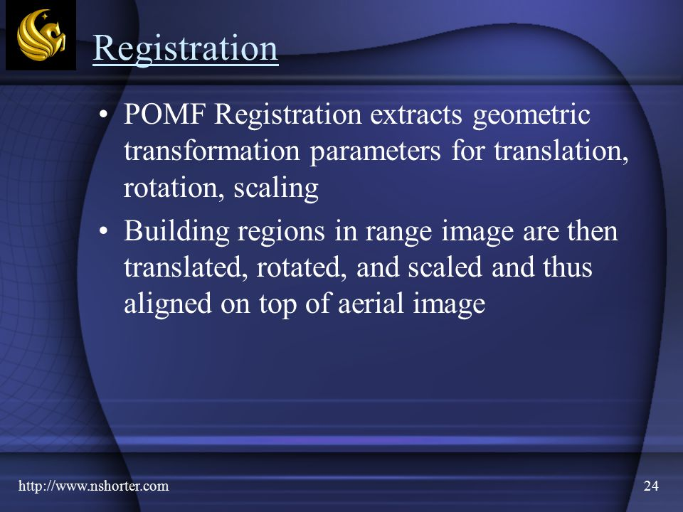 http://www.nshorter.com24 Registration POMF Registration extracts geometric transformation parameters for translation, rotation, scaling Building regions in range image are then translated, rotated, and scaled and thus aligned on top of aerial image