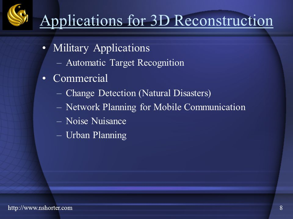 http://www.nshorter.com8 Applications for 3D Reconstruction Military Applications –Automatic Target Recognition Commercial –Change Detection (Natural Disasters) –Network Planning for Mobile Communication –Noise Nuisance –Urban Planning