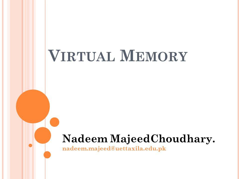 V IRTUAL M EMORY Nadeem MajeedChoudhary. nadeem.majeed@uettaxila.edu.pk