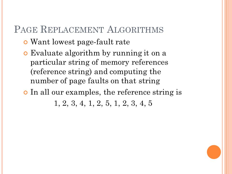 P AGE R EPLACEMENT A LGORITHMS Want lowest page-fault rate Evaluate algorithm by running it on a particular string of memory references (reference string) and computing the number of page faults on that string In all our examples, the reference string is 1, 2, 3, 4, 1, 2, 5, 1, 2, 3, 4, 5